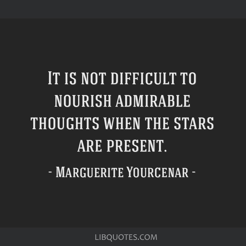 It is not difficult to nourish admirable thoughts when the stars are present.