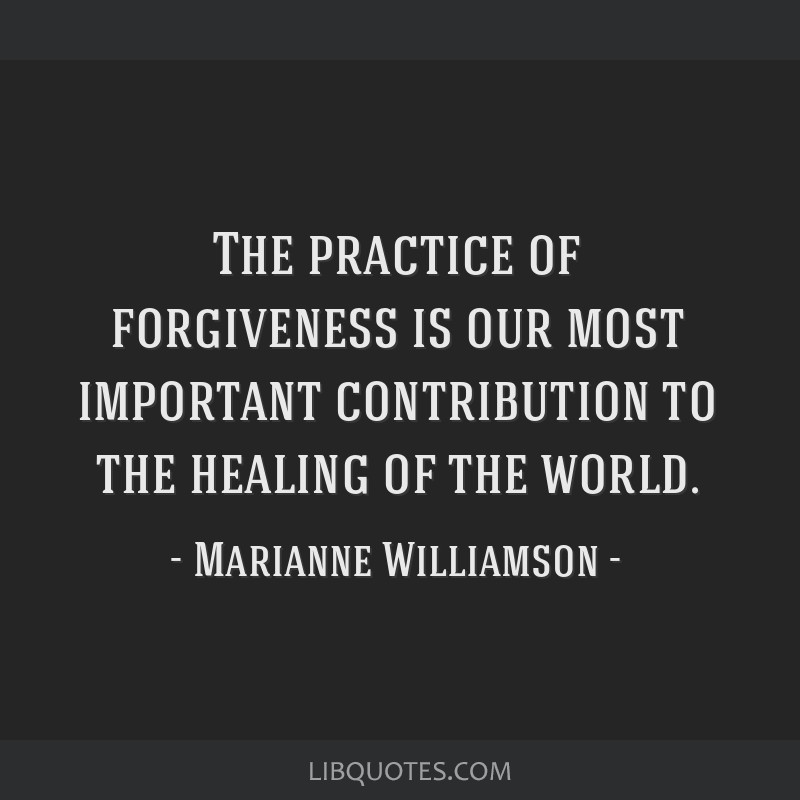 The practice of forgiveness is our most important contribution to the healing of the world.
