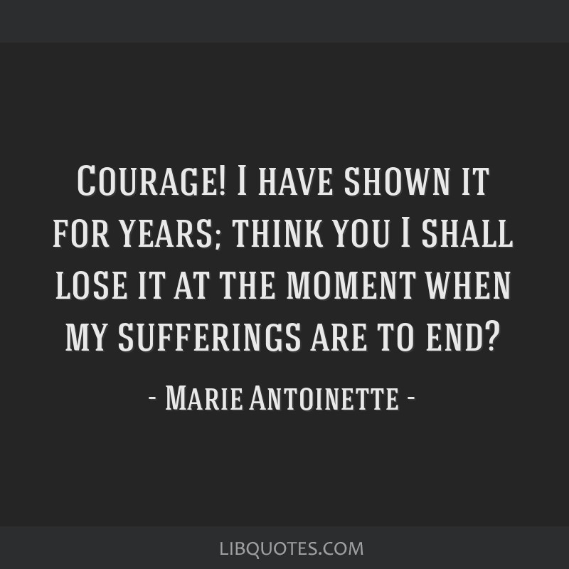 Courage! I have shown it for years; think you I shall lose it at the moment when my sufferings are to end?