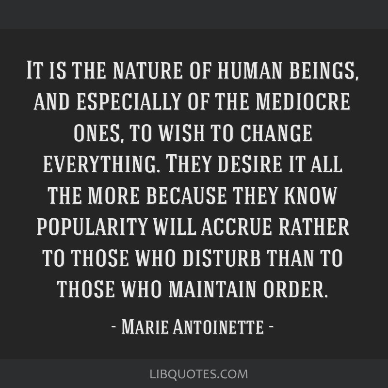 It is the nature of human beings, and especially of the mediocre ones, to wish to change everything. They desire it all the more because they know...