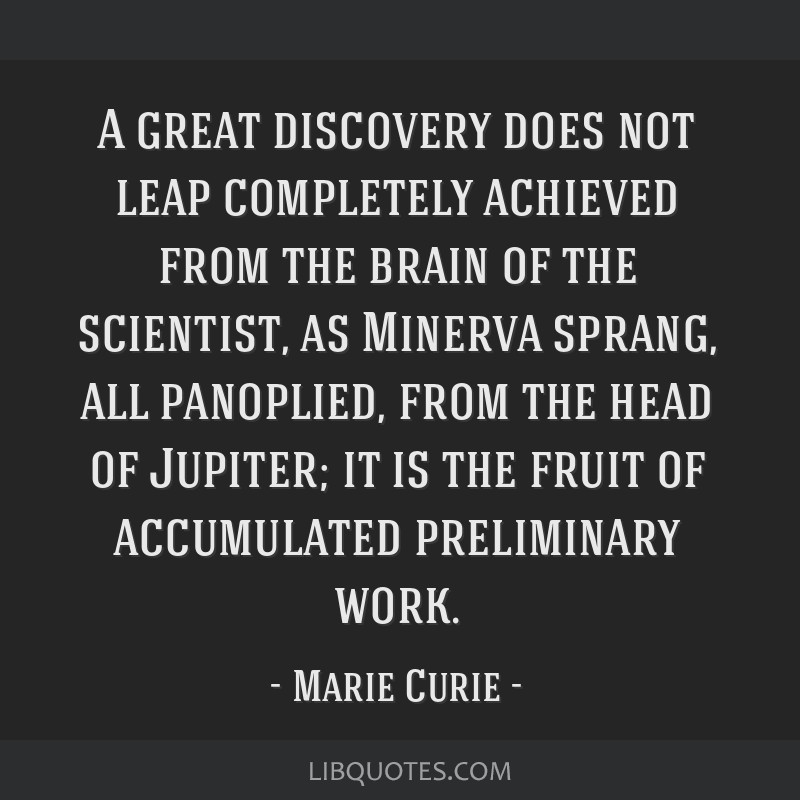 A great discovery does not leap completely achieved from the brain of the scientist, as Minerva sprang, all panoplied, from the head of Jupiter; it...