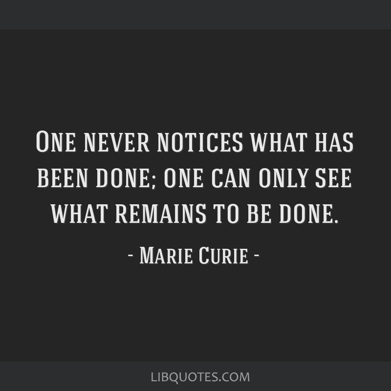 One never notices what has been done; one can only see what remains to be done.