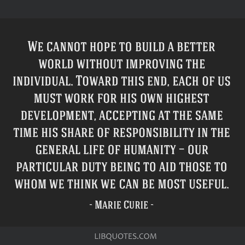 We cannot hope to build a better world without improving the individual. Toward this end, each of us must work for his own highest development,...