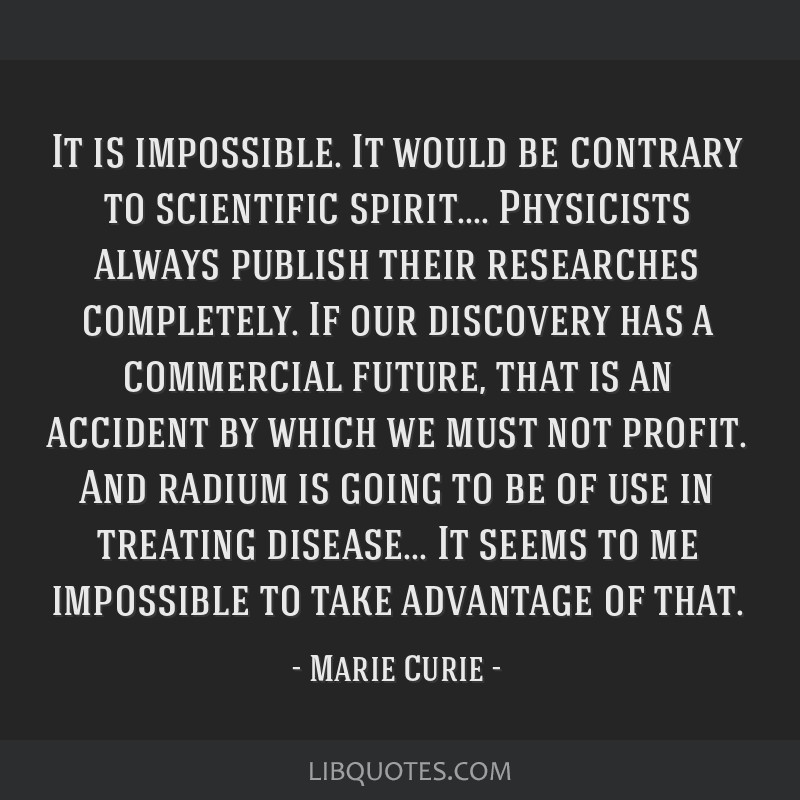 It is impossible. It would be contrary to scientific spirit.... Physicists always publish their researches completely. If our discovery has a...