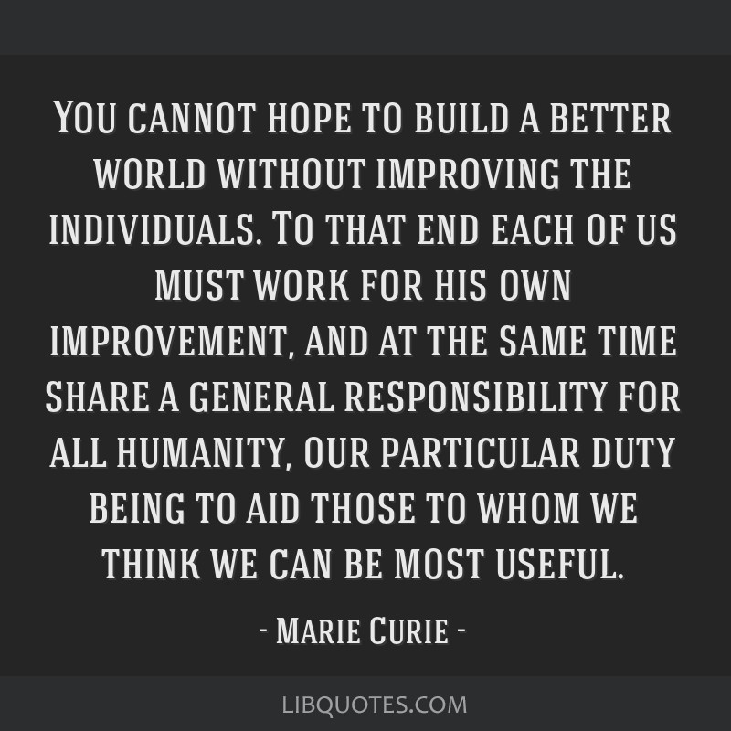 You cannot hope to build a better world without improving the individuals. To that end each of us must work for his own improvement, and at the same...