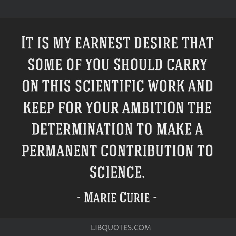 It is my earnest desire that some of you should carry on this scientific work and keep for your ambition the determination to make a permanent...