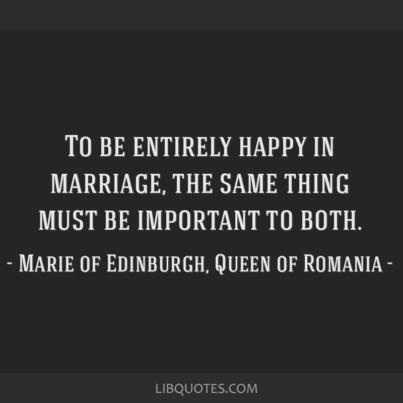 To be entirely happy in marriage, the same thing must be important to both.