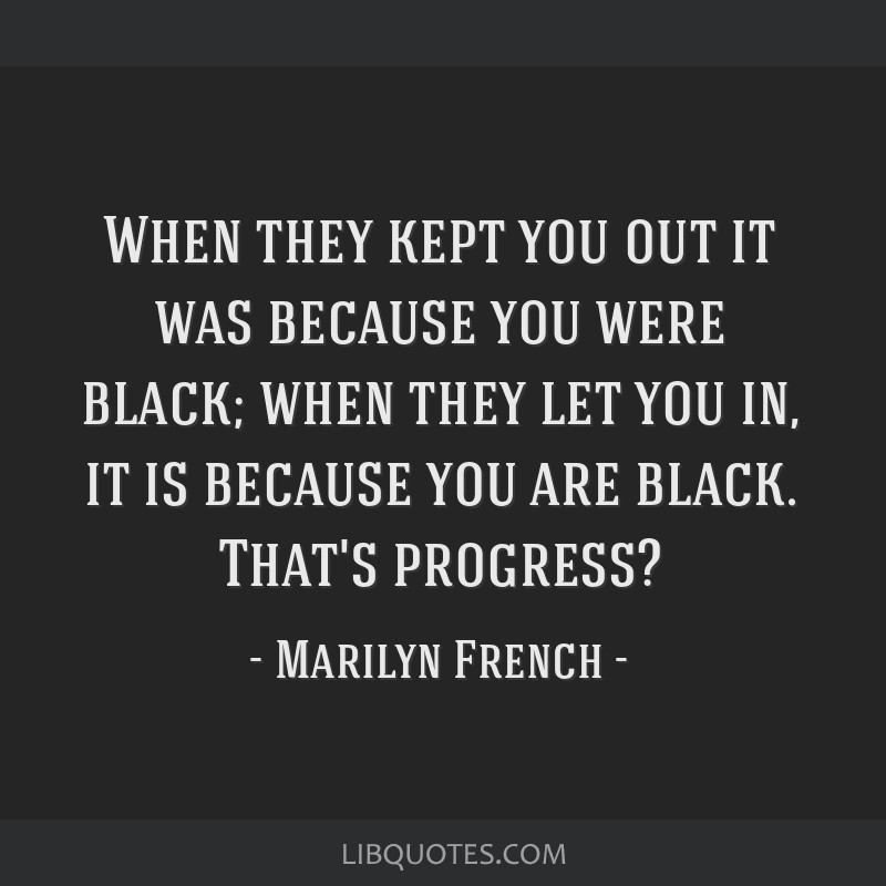 When they kept you out it was because you were black; when they let you in, it is because you are black. That's progress?