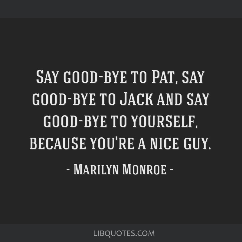 Say good-bye to Pat, say good-bye to Jack and say good-bye to yourself, because you're a nice guy.