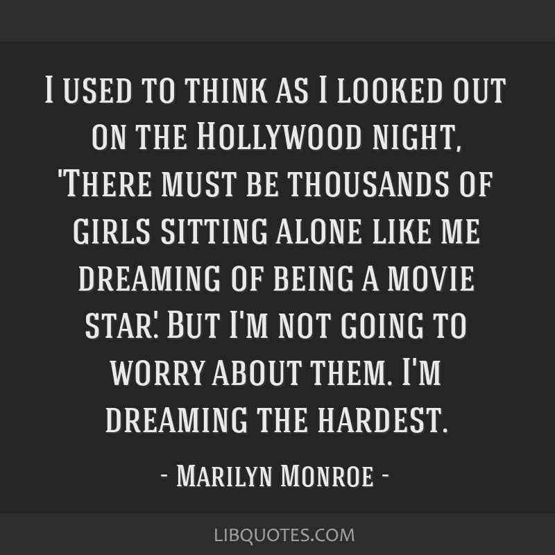 I used to think as I looked out on the Hollywood night, 'There must be thousands of girls sitting alone like me dreaming of being a movie star.' But...