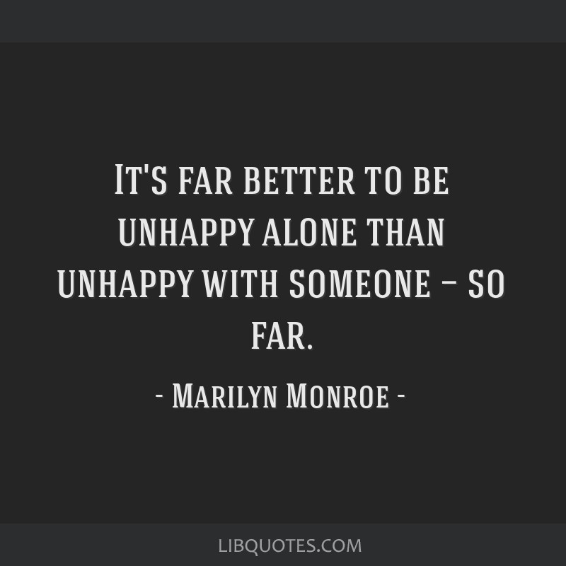 It's far better to be unhappy alone than unhappy with someone — so far.