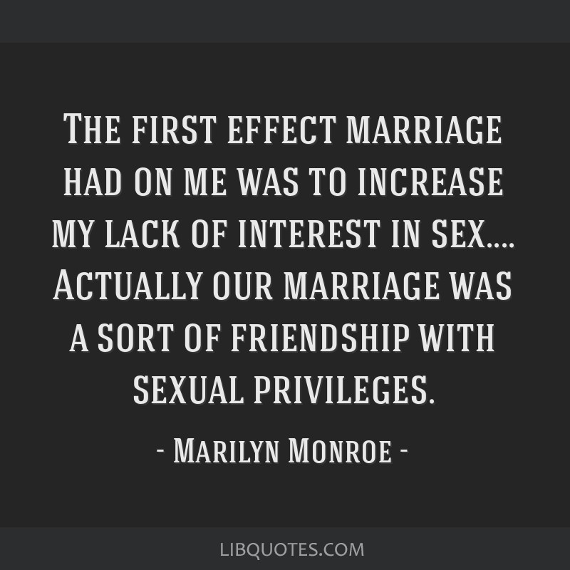 The first effect marriage had on me was to increase my lack of interest in sex.... Actually our marriage was a sort of friendship with sexual...