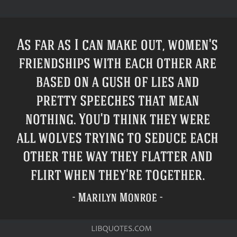 As far as I can make out, women's friendships with each other are based on a gush of lies and pretty speeches that mean nothing. You'd think they...