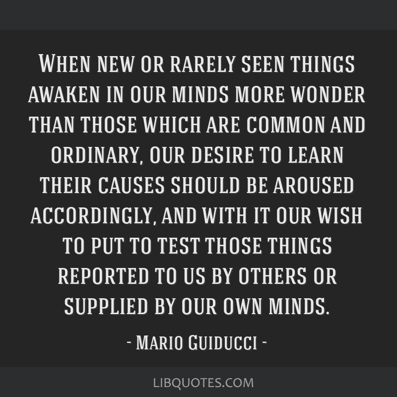 When new or rarely seen things awaken in our minds more wonder than those which are common and ordinary, our desire to learn their causes should be...