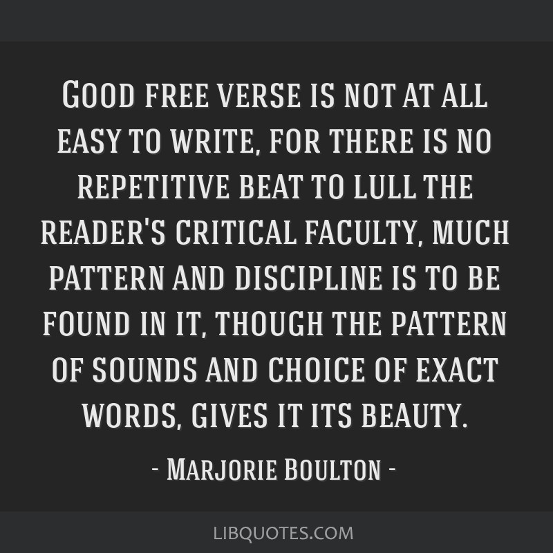 Good free verse is not at all easy to write, for there is no repetitive beat to lull the reader's critical faculty, much pattern and discipline is to ...