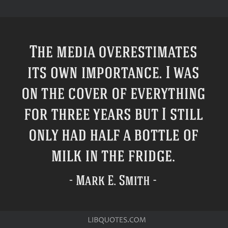 The media overestimates its own importance. I was on the cover of everything for three years but I still only had half a bottle of milk in the fridge.