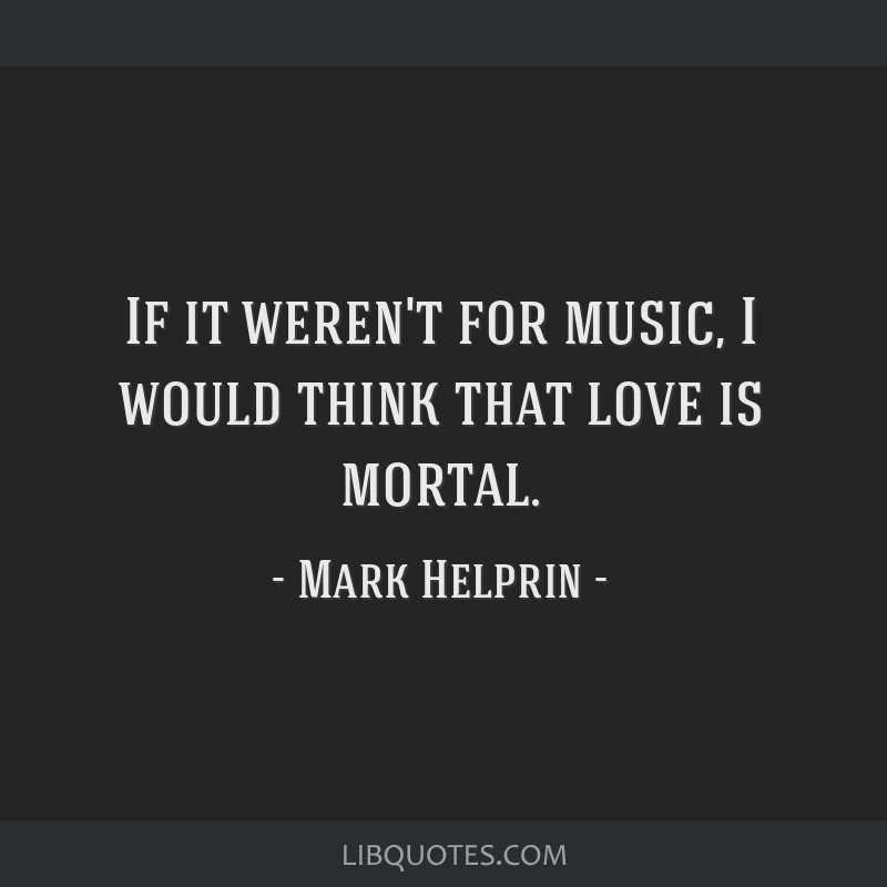 If it weren't for music, I would think that love is mortal.