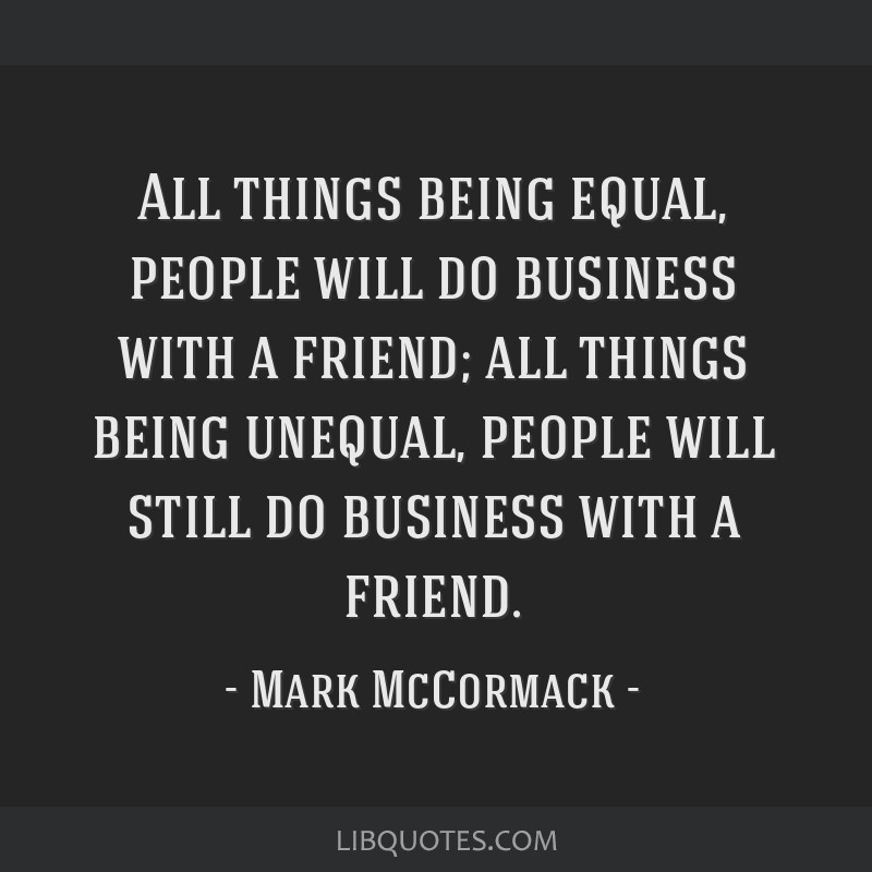 All things being equal, people will do business with a friend; all things being unequal, people will still do business with a friend.