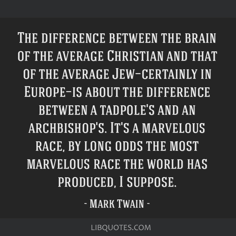 The difference between the brain of the average Christian and that of the average Jew—certainly in Europe—is about the difference between a...