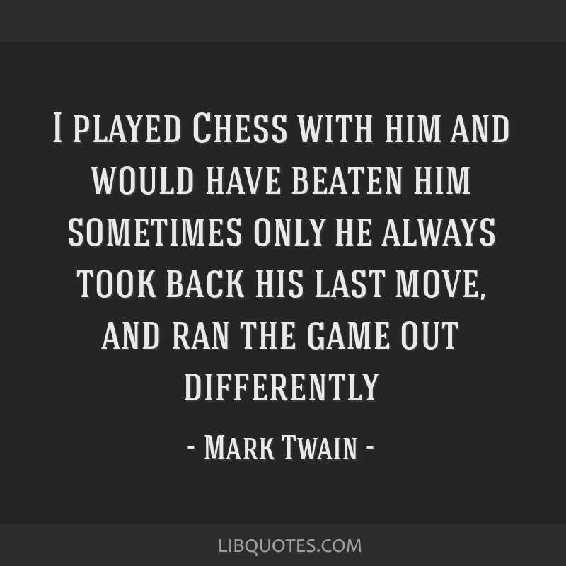 I played Chess with him and would have beaten him sometimes only he always took back his last move, and ran the game out differently