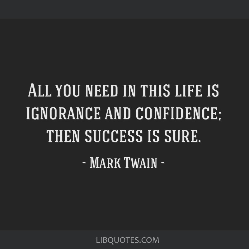 All you need in this life is ignorance and confidence; then success is sure.