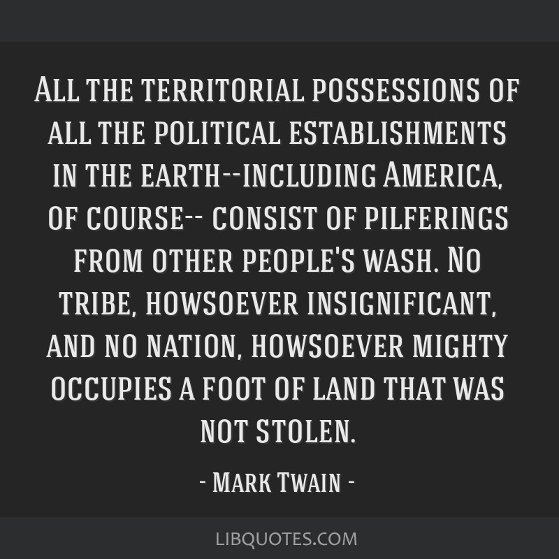 All the territorial possessions of all the political establishments in the earth--including America, of course-- consist of pilferings from other...