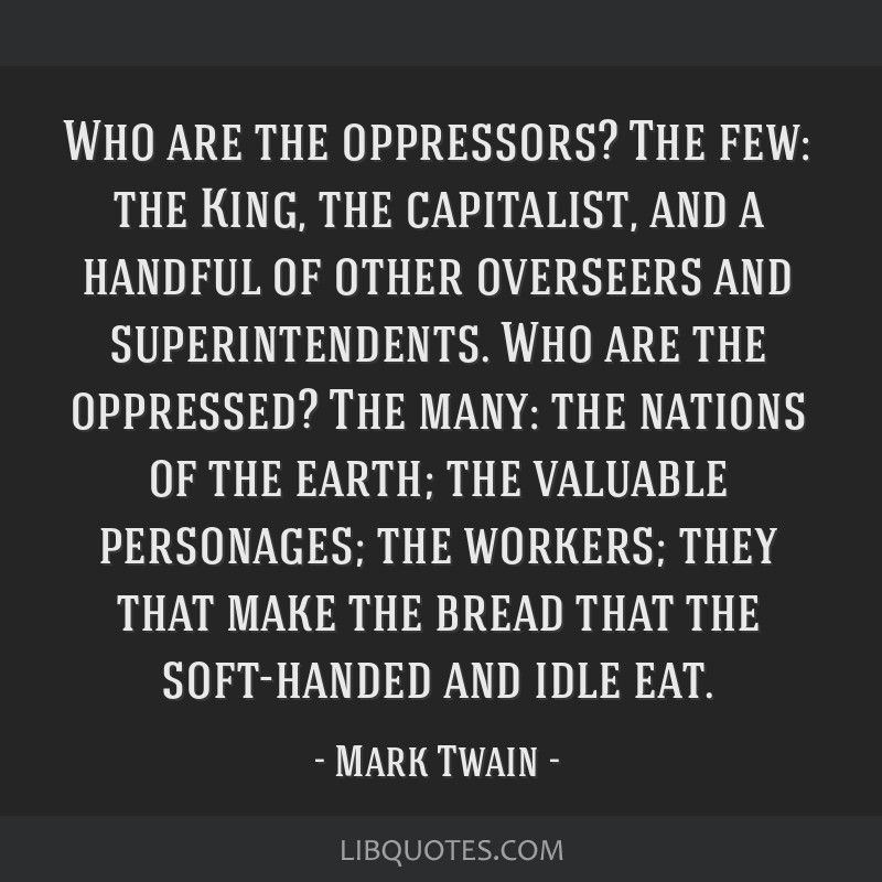 Who are the oppressors? The few: the King, the capitalist, and a handful of other overseers and superintendents. Who are the oppressed? The many: the ...