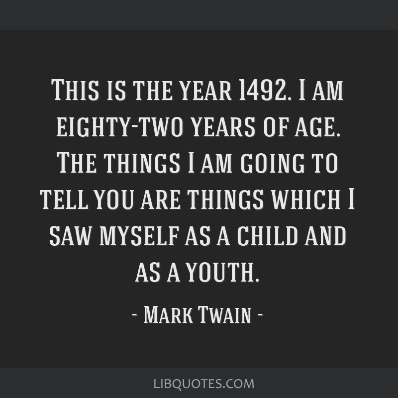 This is the year 1492. I am eighty-two years of age. The things I am going to tell you are things which I saw myself as a child and as a youth.