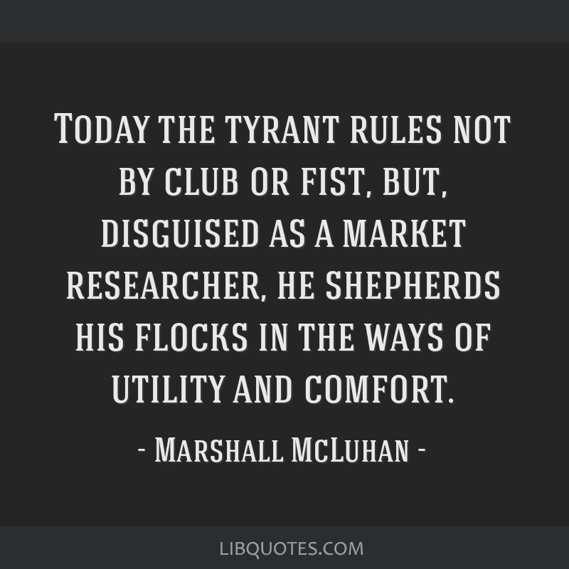 Today the tyrant rules not by club or fist, but, disguised as a market researcher, he shepherds his flocks in the ways of utility and comfort.