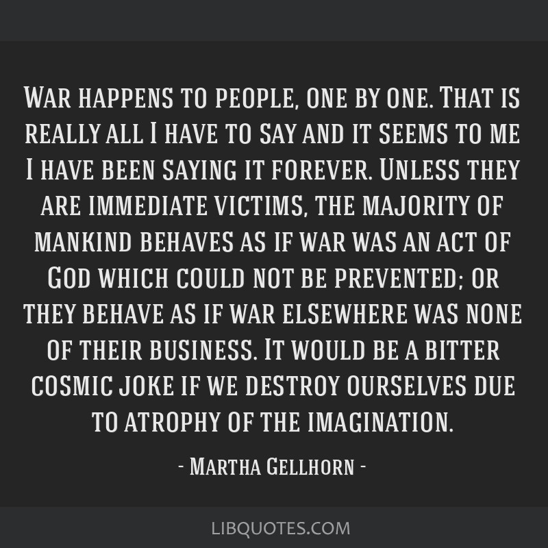 War happens to people, one by one. That is really all I have to say and it seems to me I have been saying it forever. Unless they are immediate...