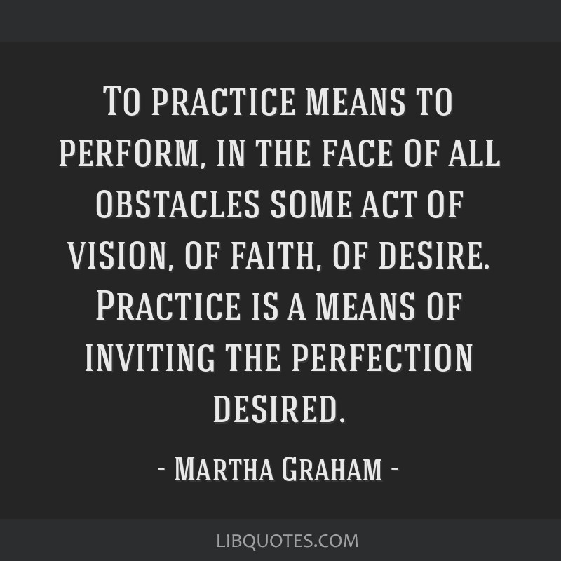 To practice means to perform, in the face of all obstacles some act of vision, of faith, of desire. Practice is a means of inviting the perfection...