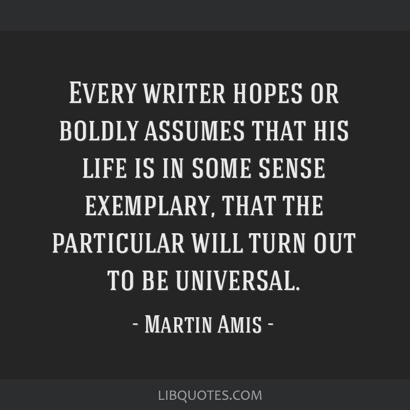 Every writer hopes or boldly assumes that his life is in some sense exemplary, that the particular will turn out to be universal.