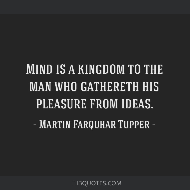 Mind is a kingdom to the man who gathereth his pleasure from ideas.