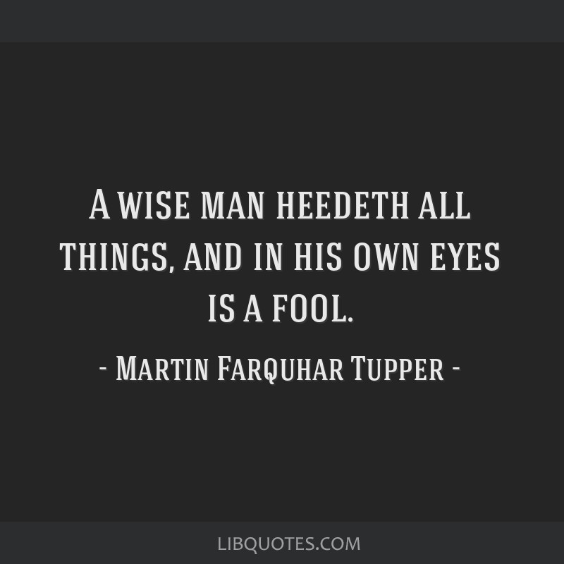 A wise man heedeth all things, and in his own eyes is a fool.