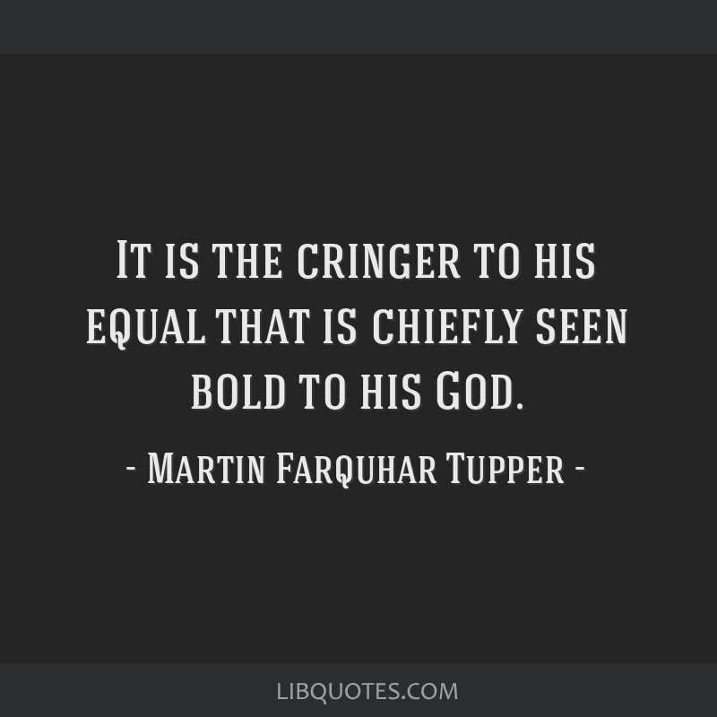 It is the cringer to his equal that is chiefly seen bold to his God.