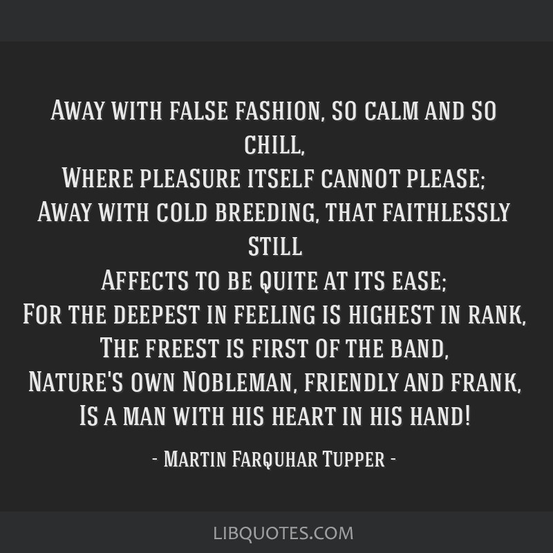 Away with false fashion, so calm and so chill, Where pleasure itself cannot please; Away with cold breeding, that faithlessly still Affects to be...