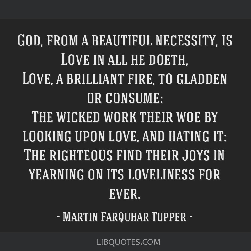 God, from a beautiful necessity, is Love in all he doeth, Love, a brilliant fire, to gladden or consume: The wicked work their woe by looking upon...