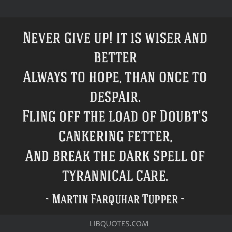 Never give up! it is wiser and better Always to hope, than once to despair. Fling off the load of Doubt's cankering fetter, And break the dark spell...