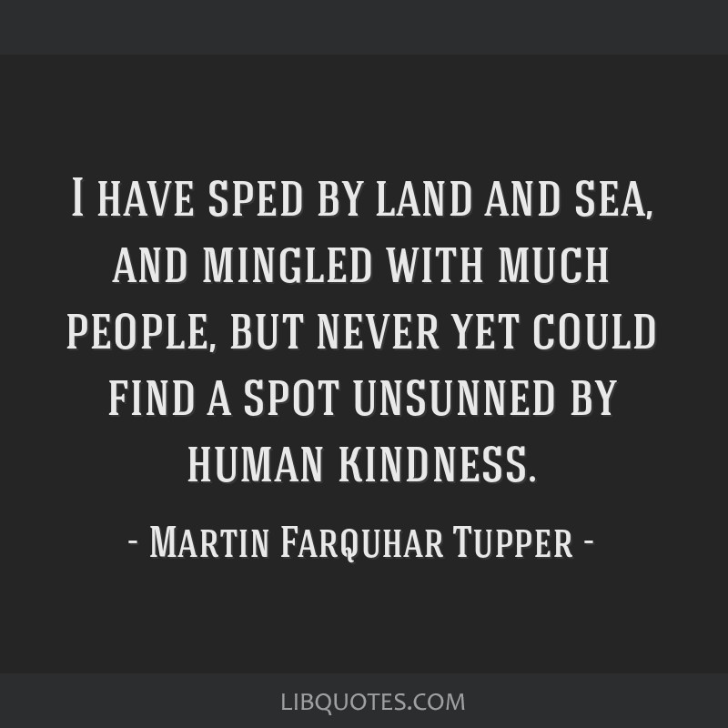 I have sped by land and sea, and mingled with much people, but never yet could find a spot unsunned by human kindness.