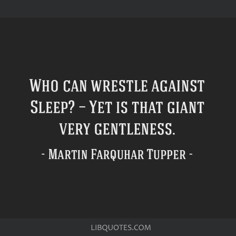 Who can wrestle against Sleep? — Yet is that giant very gentleness.