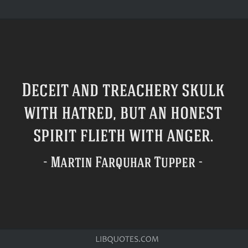 Deceit and treachery skulk with hatred, but an honest spirit flieth with anger.