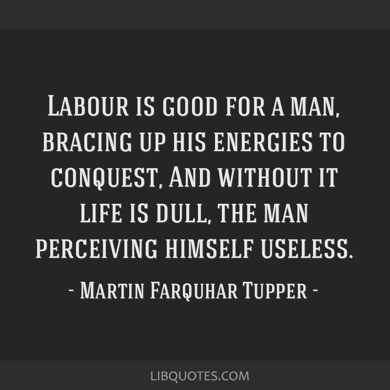 Labour is good for a man, bracing up his energies to conquest, And without it life is dull, the man perceiving himself useless.
