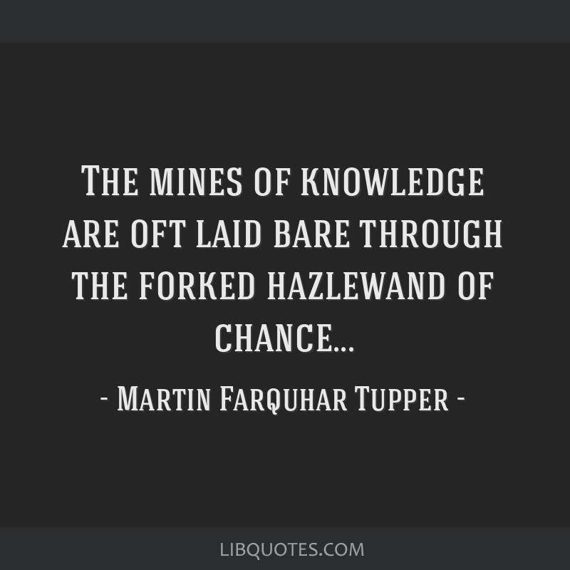 The mines of knowledge are oft laid bare through the forked hazlewand of chance...