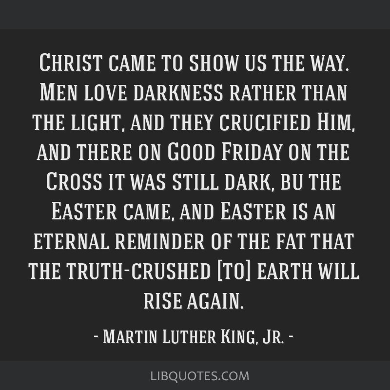 Christ came to show us the way. Men love darkness rather than the light, and they crucified Him, and there on Good Friday on the Cross it was still...