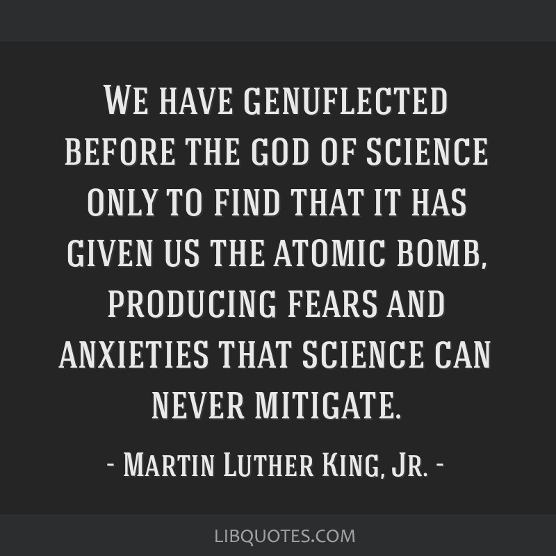 We have genuflected before the god of science only to find that it has given us the atomic bomb, producing fears and anxieties that science can never ...
