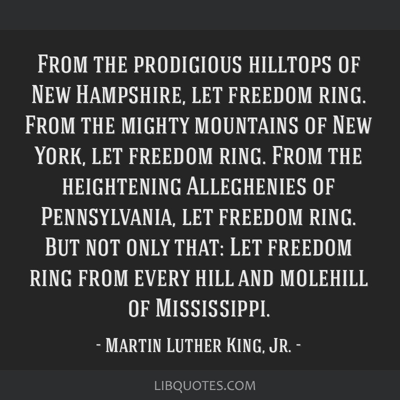 From the prodigious hilltops of New Hampshire, let freedom ring. From the mighty mountains of New York, let freedom ring. From the heightening...