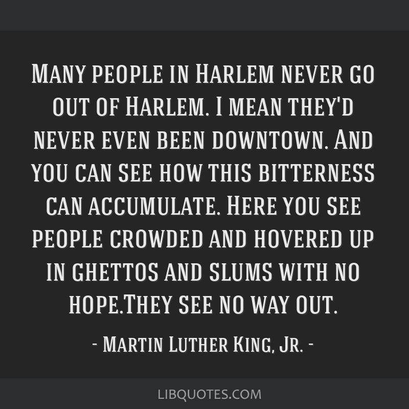 Many people in Harlem never go out of Harlem. I mean they'd never even been downtown. And you can see how this bitterness can accumulate. Here you...