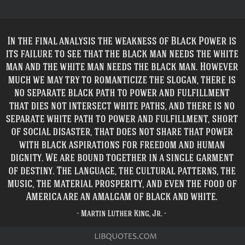 In the final analysis the weakness of Black Power is its failure to see that the black man needs the white man and the white man needs the black man. ...