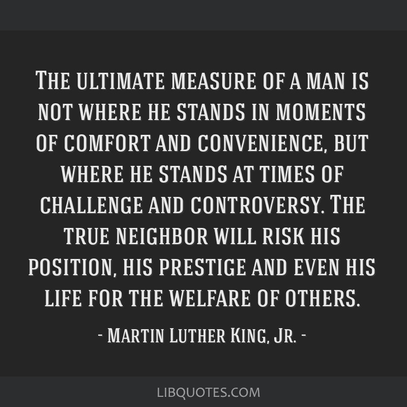 The ultimate measure of a man is not where he stands in moments of comfort and convenience, but where he stands at times of challenge and...