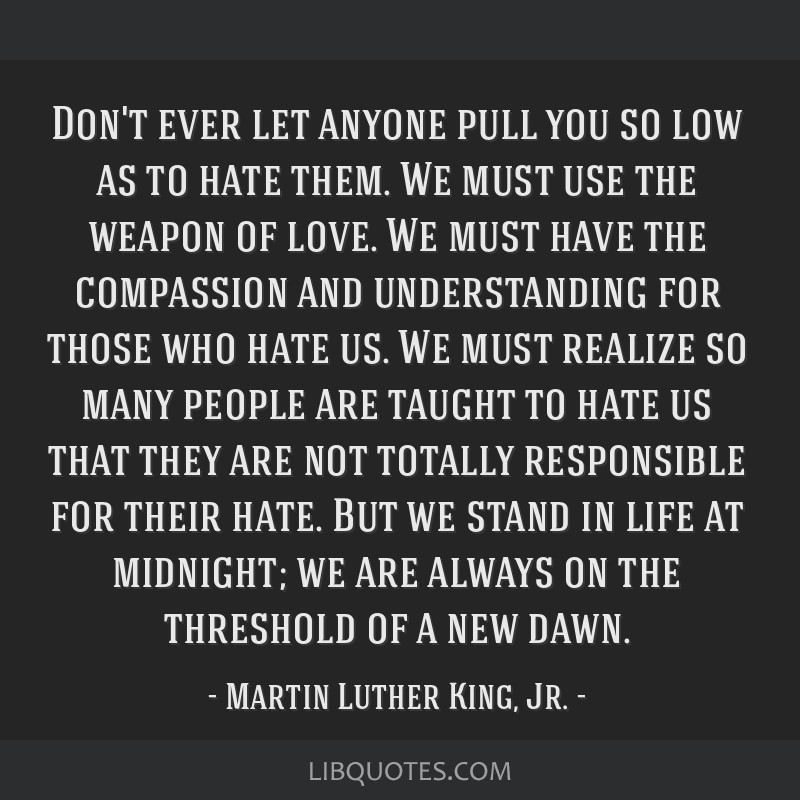 Don't ever let anyone pull you so low as to hate them. We must use the weapon of love. We must have the compassion and understanding for those who...